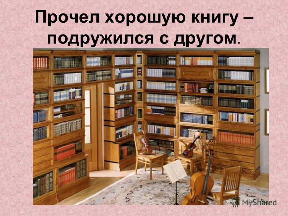Прочел хорошую книгу – подружился с другом.