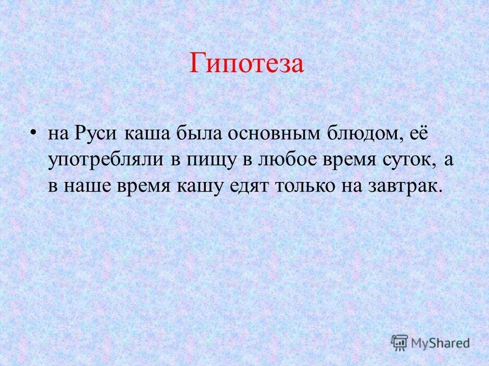 Гипотеза на Руси каша была основным блюдом, её употребляли в пищу в любое время суток, а в наше время кашу едят только на завтрак.