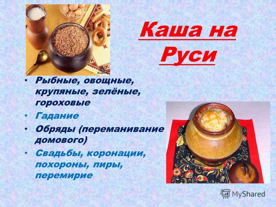 Каша на Руси Рыбные, овощные, крупяные, зелёные, гороховые Гадание Обряды (переманивание домового) Свадьбы, коронации, похороны, пиры, перемирие