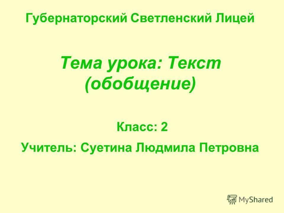Губернаторский Светленский Лицей Тема урока: Текст (обобщение) Класс: 2 Учитель: Суетина Людмила Петровна