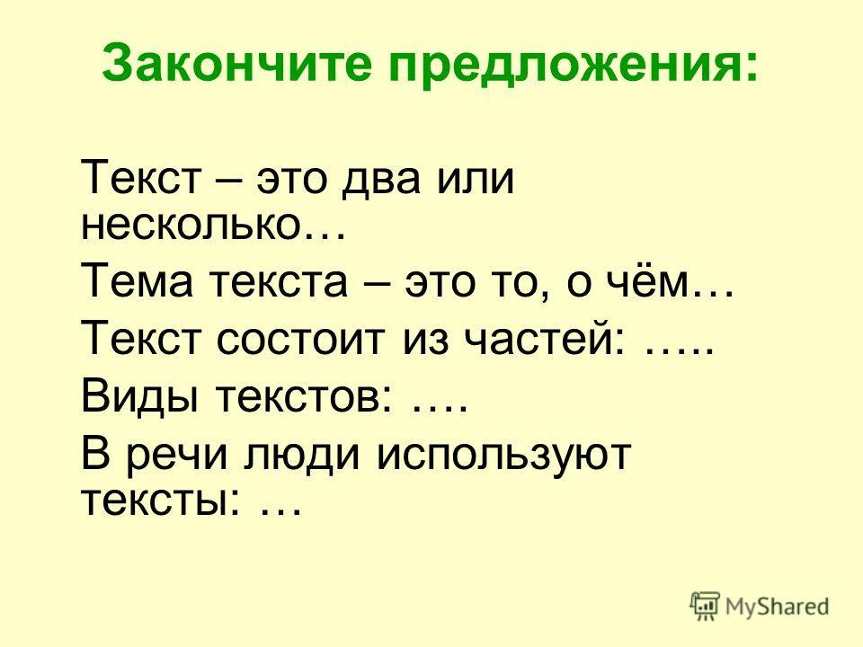 Закончите предложения: Текст – это два или несколько… Тема текста – это то, о чём… Текст состоит из частей: ….. Виды текстов: …. В речи люди используют тексты: …