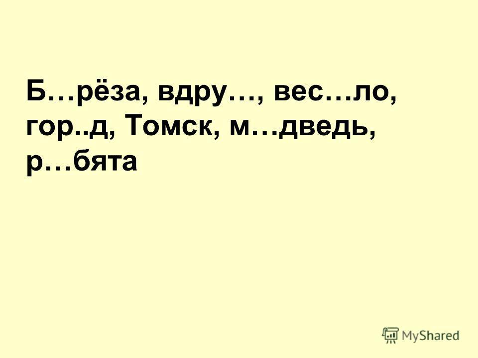 Б…рёза, вдру…, вес…ло, гор..д, Томск, м…дведь, р…бята