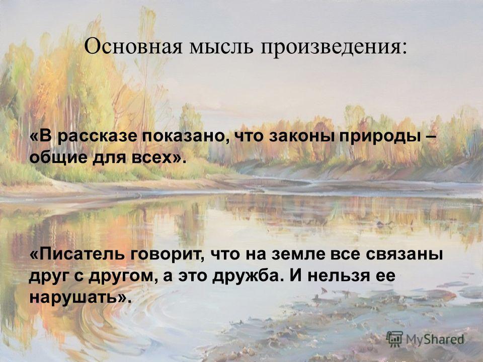 Основная мысль произведения: «В рассказе показано, что законы природы – общие для всех». «Писатель говорит, что на земле все связаны друг с другом, а это дружба. И нельзя ее нарушать».