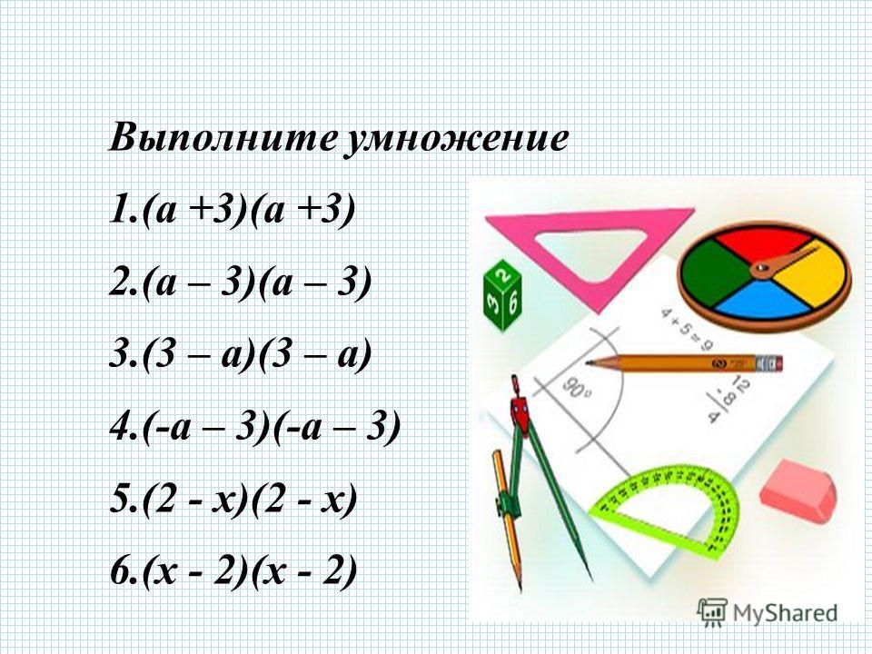 Выполните умножение 1.(а +3)(а +3) 2.(а – 3)(а – 3) 3.(3 – а)(3 – а) 4.(-а – 3)(-а – 3) 5.(2 - х)(2 - х) 6.(х - 2)(х - 2)