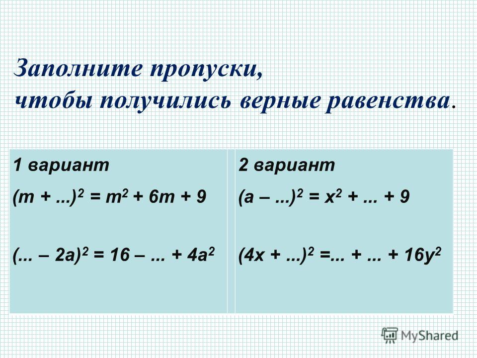 1 вариант (m +...) 2 = m 2 + 6m + 9 (... – 2a) 2 = 16 –... + 4a 2 2 вариант (a –...) 2 = x 2 +... + 9 (4x +...) 2 =... +... + 16y 2 Заполните пропуски, чтобы получились верные равенства.