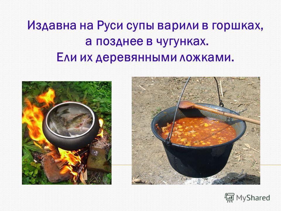 Издавна на Руси супы варили в горшках, а позднее в чугунках. Ели их деревянными ложками.