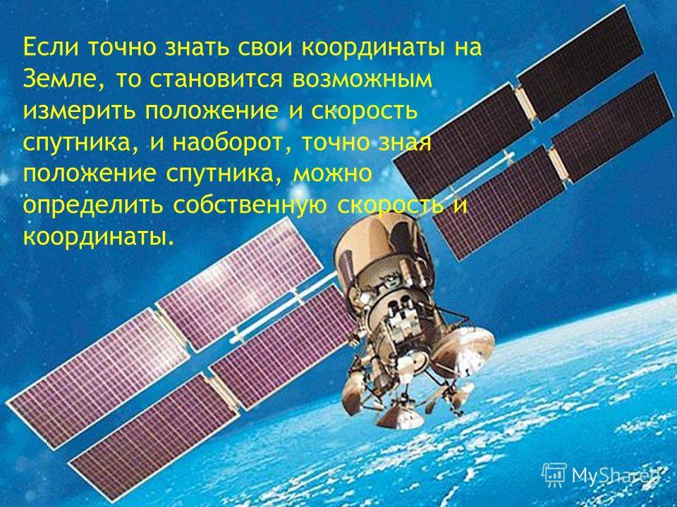 Если точно знать свои координаты на Земле, то становится возможным измерить положение и скорость спутника, и наоборот, точно зная положение спутника, можно определить собственную скорость и координаты.