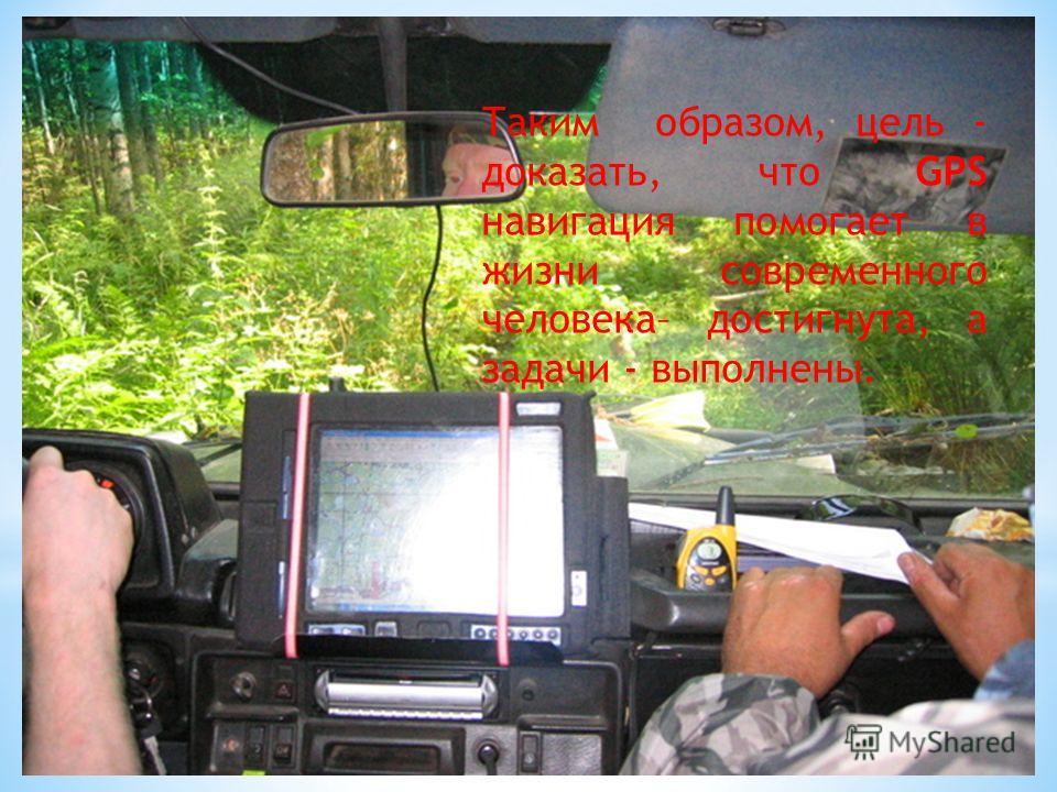 Таким образом, цель - доказать, что GPS навигация помогает в жизни современного человека– достигнута, а задачи - выполнены.