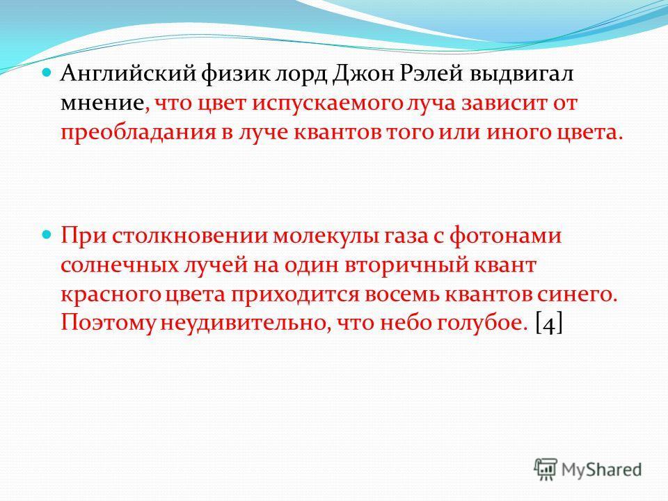 Английский физик лорд Джон Рэлей выдвигал мнение, что цвет испускаемого луча зависит от преобладания в луче квантов того или иного цвета. При столкновении молекулы газа с фотонами солнечных лучей на один вторичный квант красного цвета приходится восе