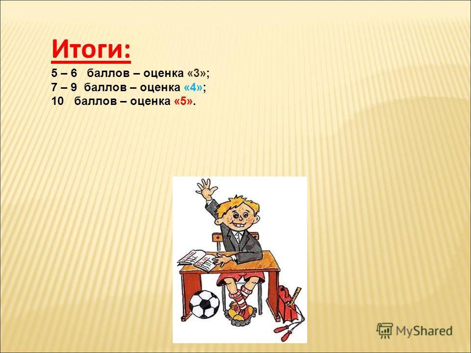 Итоги: 5 – 6 баллов – оценка «3»; 7 – 9 баллов – оценка «4»; 10 баллов – оценка «5».