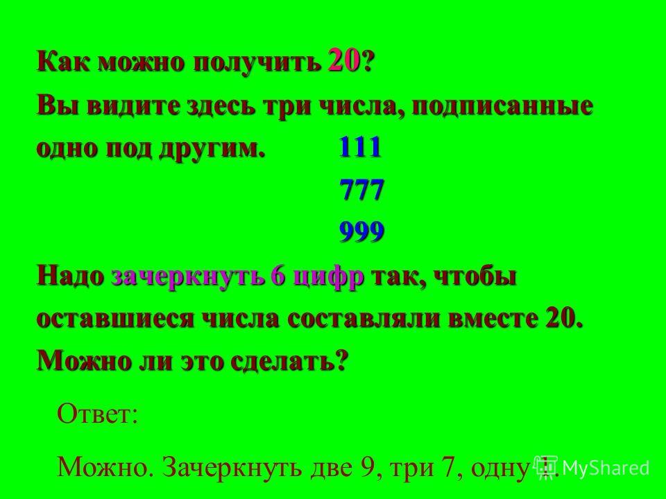 Как можно получить 20 ? Вы видите здесь три числа, подписанные одно под другим. 111 777 777 999 999 Надо зачеркнуть 6 цифр так, чтобы оставшиеся числа составляли вместе 20. Можно ли это сделать? Ответ: Можно. Зачеркнуть две 9, три 7, одну 1.