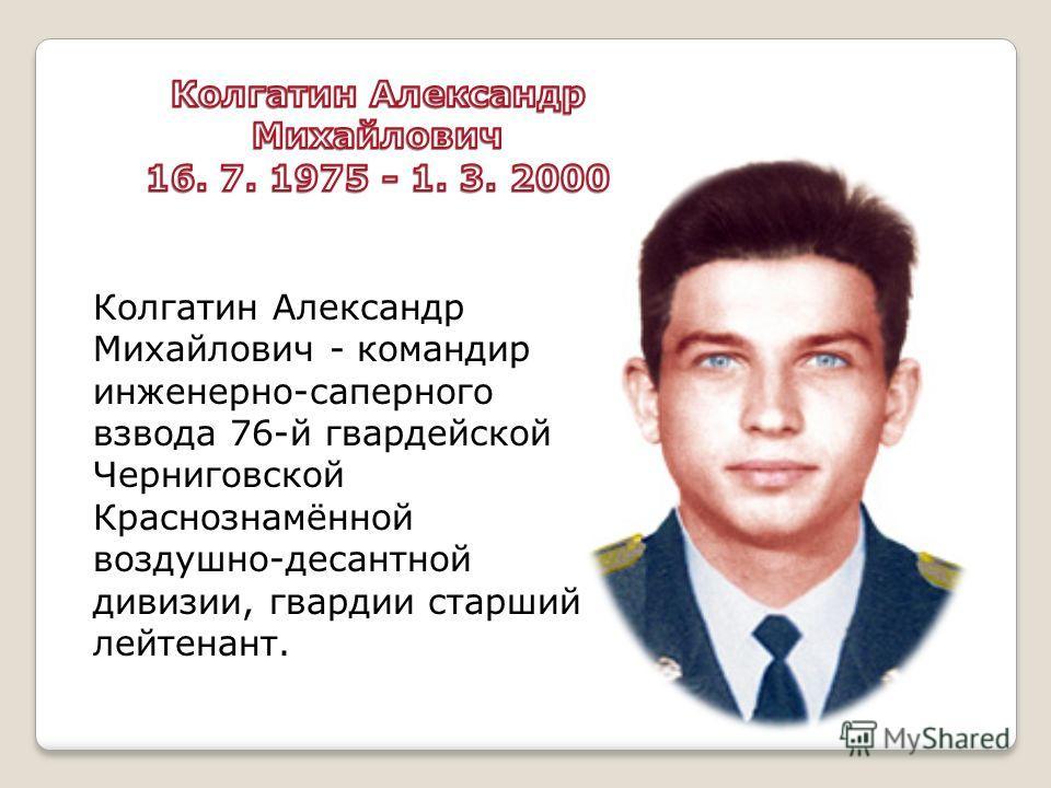 Колгатин Александр Михайлович - командир инженерно-саперного взвода 76-й гвардейской Черниговской Краснознамённой воздушно-десантной дивизии, гвардии старший лейтенант.