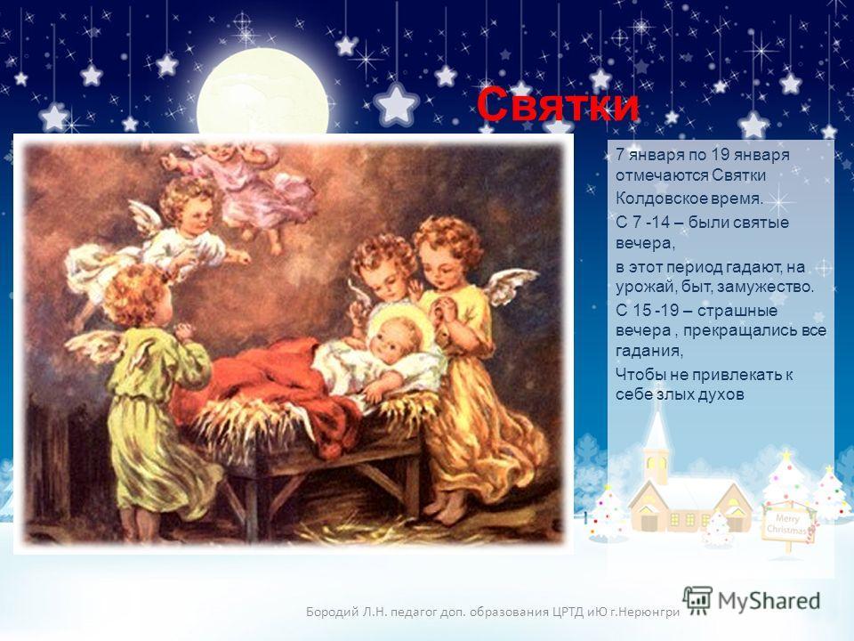 Святки 7 января по 19 января отмечаются Святки Колдовское время. С 7 -14 – были святые вечера, в этот период гадают, на урожай, быт, замужество. С 15 -19 – страшные вечера, прекращались все гадания, Чтобы не привлекать к себе злых духов Бородий Л.Н.