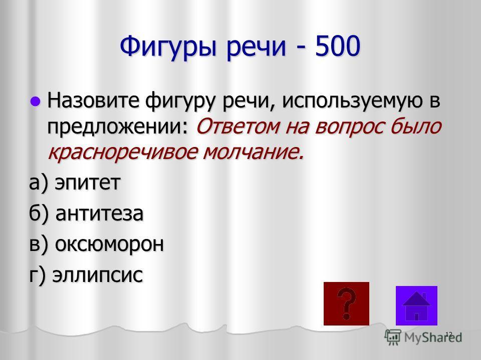 Фигуры речи - 500 Назовите фигуру речи, используемую в предложении: Ответом на вопрос было красноречивое молчание. Назовите фигуру речи, используемую в предложении: Ответом на вопрос было красноречивое молчание. а) эпитет б) антитеза в) оксюморон г)