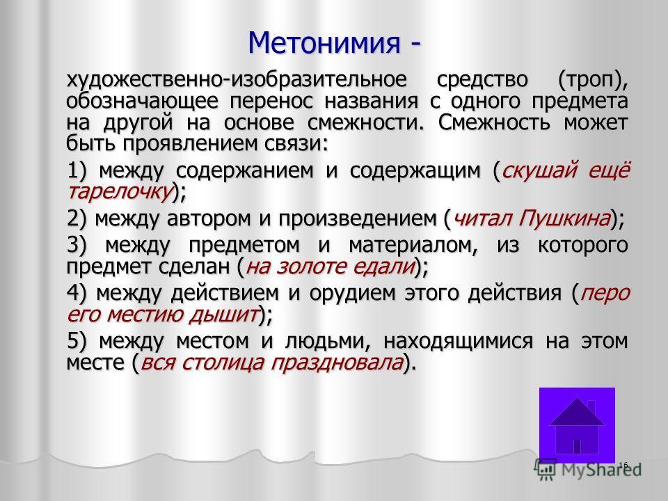 Метонимия - художественно-изобразительное средство (троп), обозначающее перенос названия с одного предмета на другой на основе смежности. Смежность может быть проявлением связи: 1) между содержанием и содержащим (скушай ещё тарелочку); 2) между автор