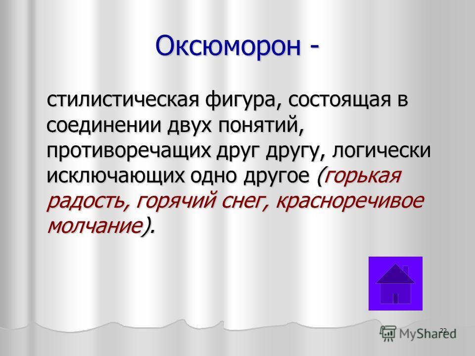 Оксюморон - стилистическая фигура, состоящая в соединении двух понятий, противоречащих друг другу, логически исключающих одно другое (горькая радость, горячий снег, красноречивое молчание). 22