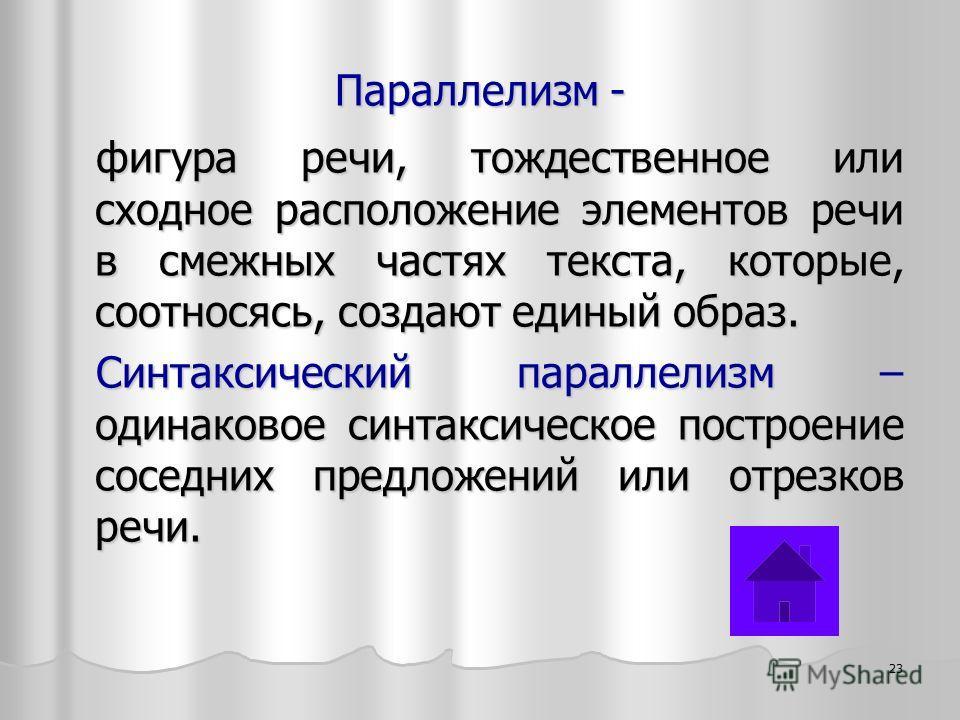 Параллелизм - фигура речи, тождественное или сходное расположение элементов речи в смежных частях текста, которые, соотносясь, создают единый образ. Синтаксический параллелизм – одинаковое синтаксическое построение соседних предложений или отрезков р