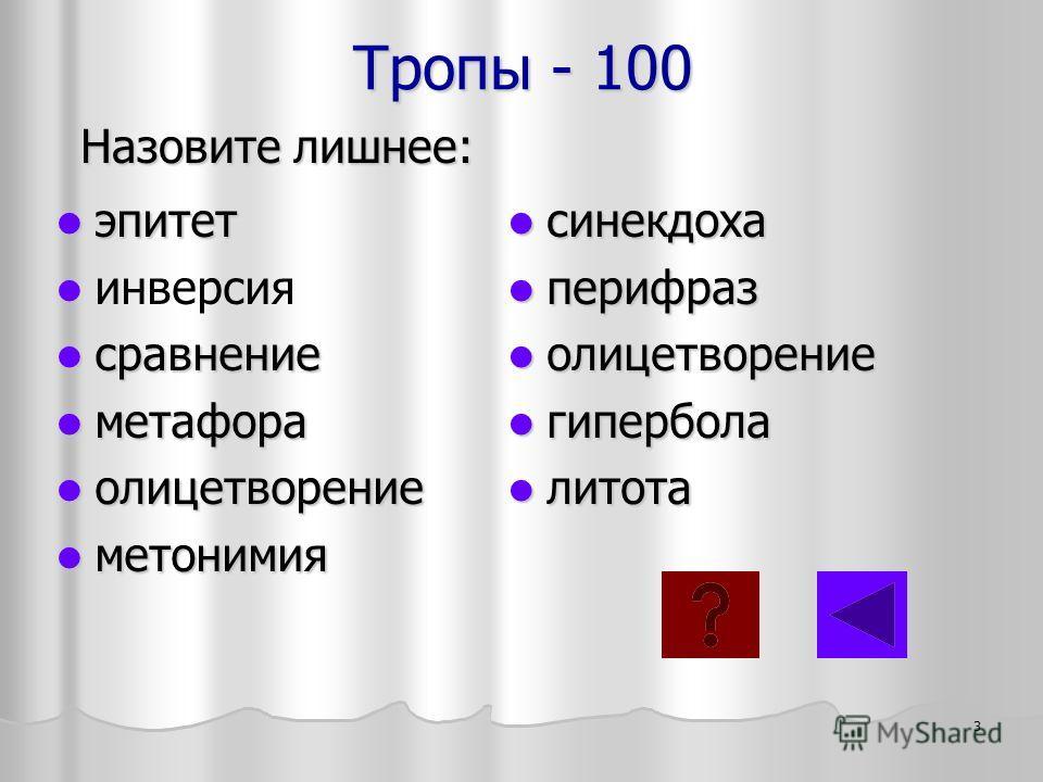 Тропы - 100 эпитет эпитет инверсия сравнение сравнение метафора метафора олицетворение олицетворение метонимия метонимия Назовите лишнее: синекдоха синекдоха перифраз перифраз олицетворение олицетворение гипербола гипербола литота литота 3