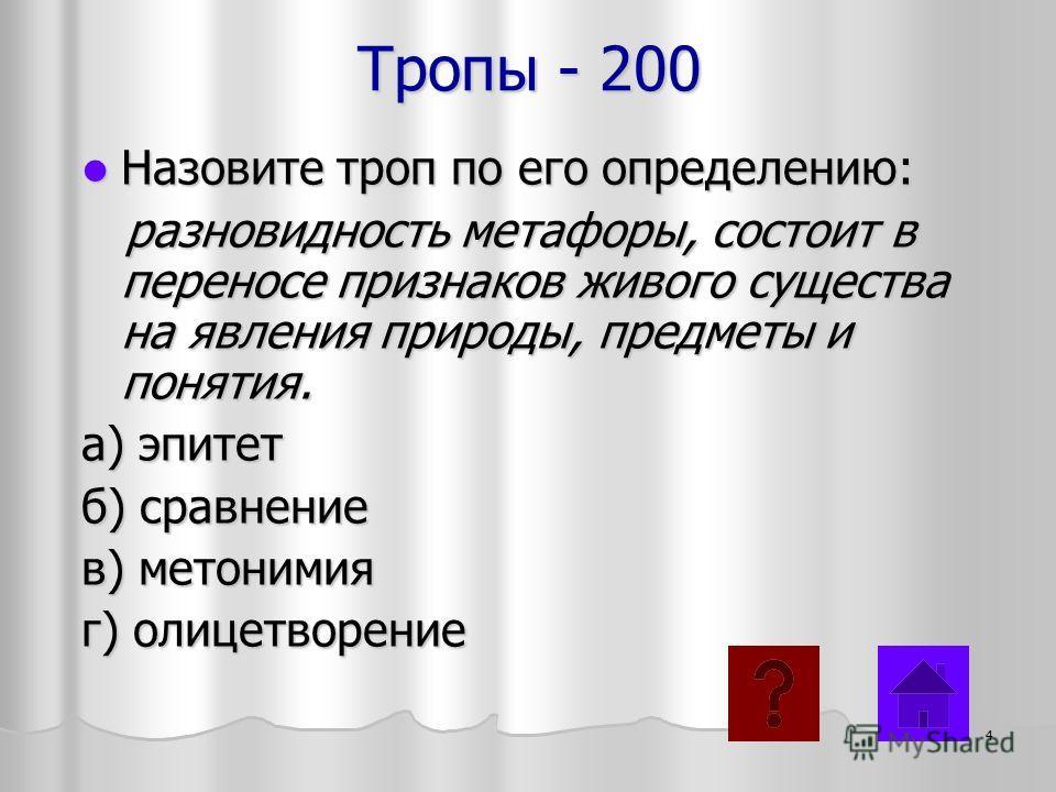 Тропы - 200 Назовите троп по его определению: Назовите троп по его определению: разновидность метафоры, состоит в переносе признаков живого существа на явления природы, предметы и понятия. разновидность метафоры, состоит в переносе признаков живого с