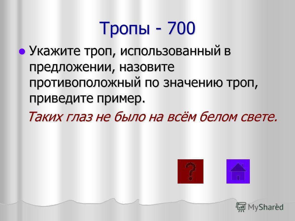 Тропы - 700 Укажите троп, использованный в предложении, назовите противоположный по значению троп, приведите пример. Укажите троп, использованный в предложении, назовите противоположный по значению троп, приведите пример. Таких глаз не было на всём б