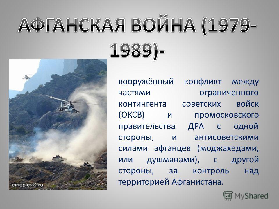вооружённый конфликт между частями ограниченного контингента советских войск (ОКСВ) и промосковского правительства ДРА с одной стороны, и антисоветскими силами афганцев (моджахедами, или душманами), с другой стороны, за контроль над территорией Афган
