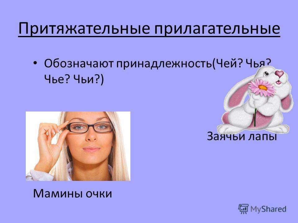 Притяжательные прилагательные Обозначают принадлежность(Чей? Чья? Чье? Чьи?) Заячьи лапы Мамины очки