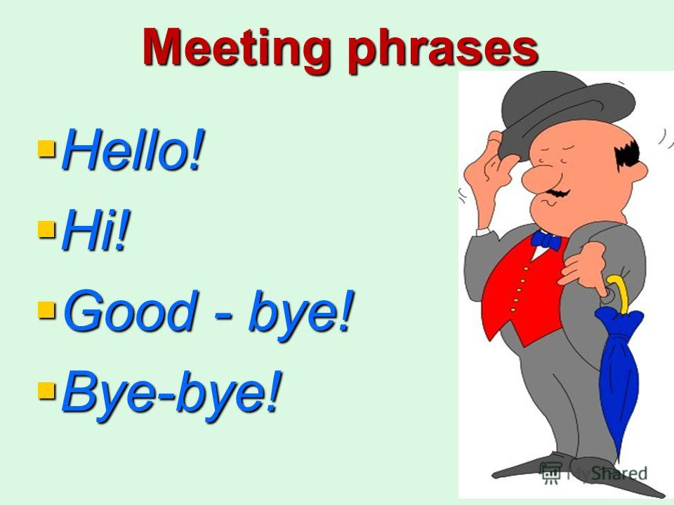 Meeting phrases Hello! Hello! Hi! Hi! Good - bye! Good - bye! Bye-bye! Bye-bye!