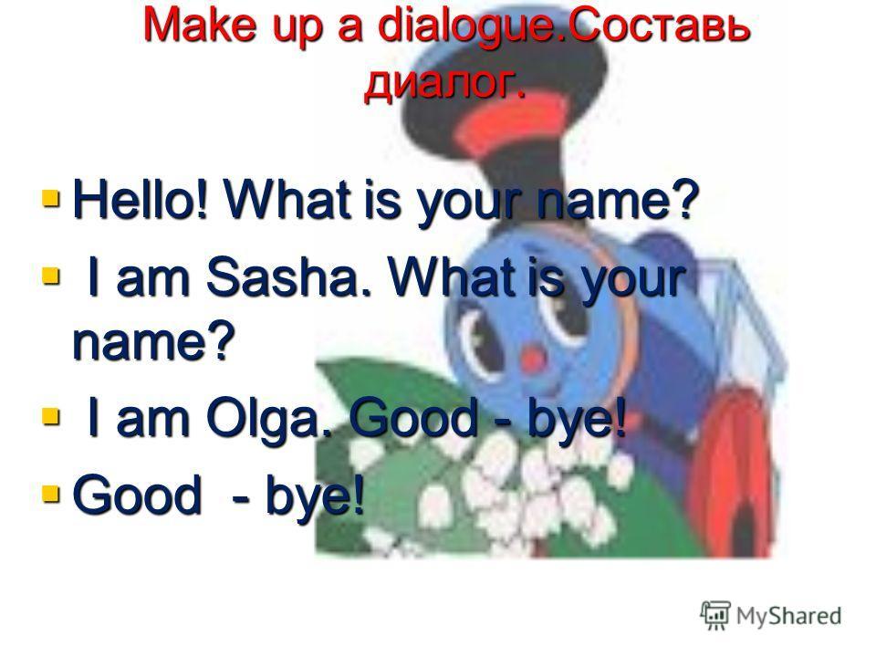 Make up a dialogue.Составь диалог. Make up a dialogue.Составь диалог. Hello! What is your name? Hello! What is your name? I am Sasha. What is your name? I am Sasha. What is your name? I am Olga. Good - bye! I am Olga. Good - bye! Good - bye! Good - b