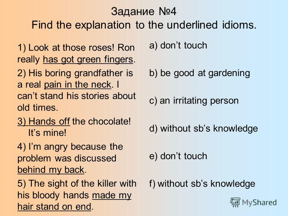 Задание 4 Find the explanation to the underlined idioms. 1) Look at those roses! Ron really has got green fingers. 2) His boring grandfather is a real pain in the neck. I cant stand his stories about old times. 3) Hands off the chocolate! Its mine! 4