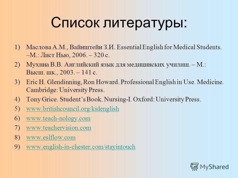 Список литературы: 1)Маслова А.М., Вайнштейн З.И. Essential English for Medical Students. –М.: Лист Нью, 2006. – 320 с. 2)Мухина В.В. Английский язык для медицинских училищ. – М.: Высш. шк., 2003. – 141 с. 3)Eric H. Glendinning, Ron Howard. Professio