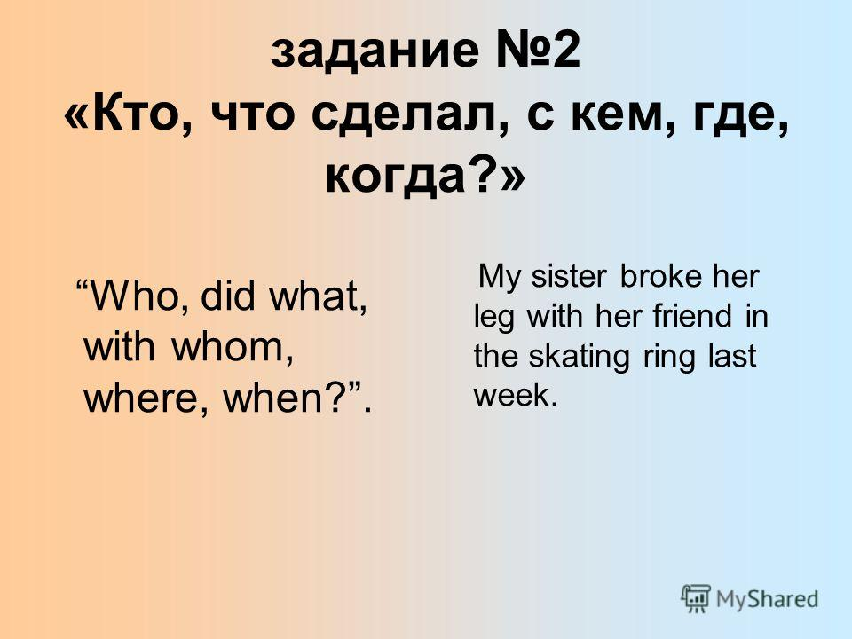 задание 2 «Кто, что сделал, с кем, где, когда?» Who, did what, with whom, where, when?. My sister broke her leg with her friend in the skating ring last week.