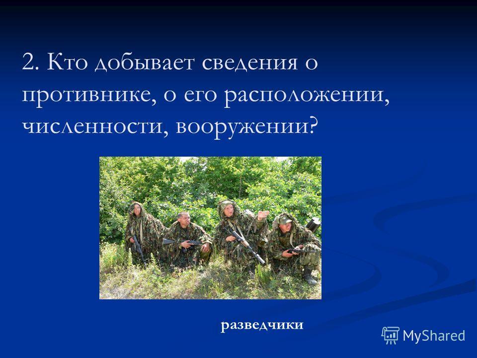 2. Кто добывает сведения о противнике, о его расположении, численности, вооружении? разведчики