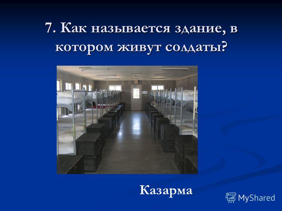 7. Как называется здание, в котором живут солдаты? Казарма