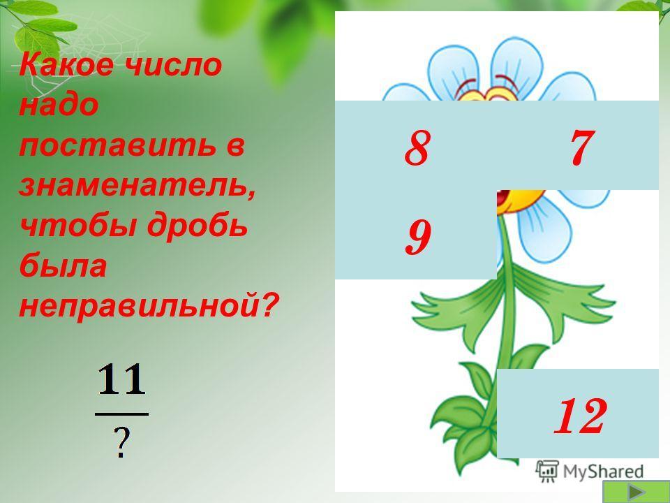 87 9 12 Какое число надо поставить в знаменатель, чтобы дробь была неправильной?