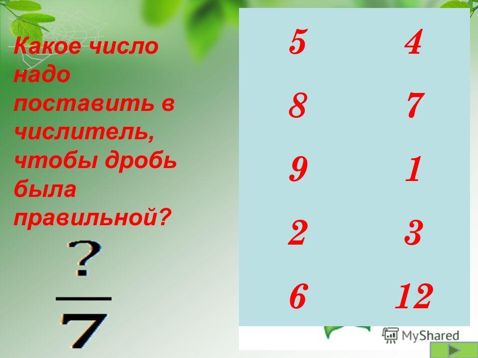45 87 19 23 126 Какое число надо поставить в числитель, чтобы дробь была правильной?