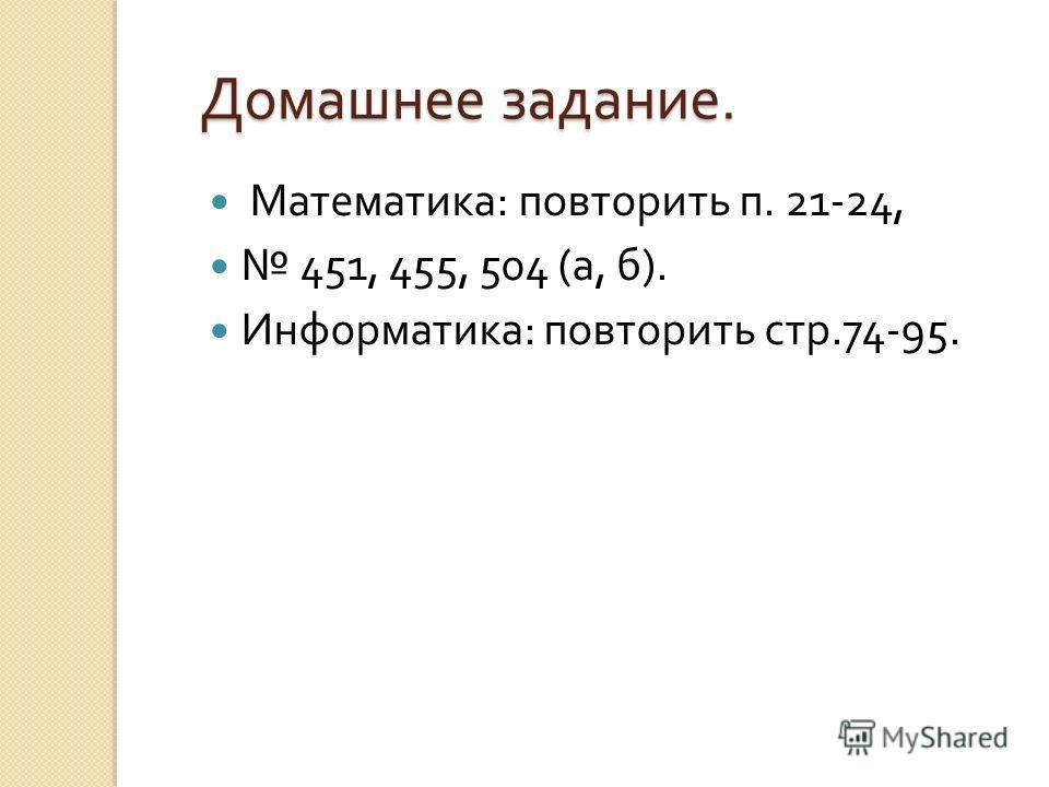 Домашнее задание. Математика : повторить п. 21-24, 451, 455, 504 ( а, б ). Информатика : повторить стр.74-95.