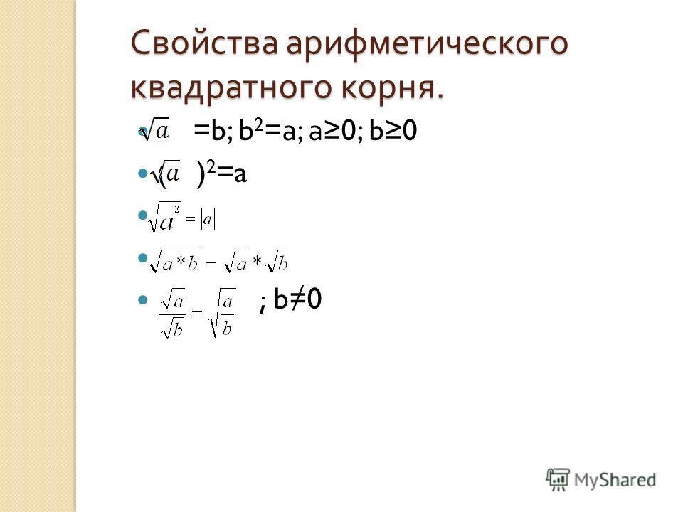 Свойства арифметического квадратного корня. =b; b 2 = а ; а 0; b0 ( ) 2 =a ; b0