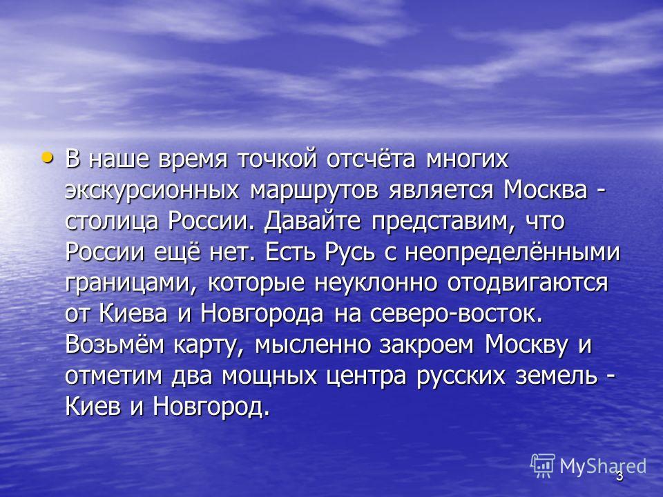3 В наше время точкой отсчёта многих экскурсионных маршрутов является Москва - столица России. Давайте представим, что России ещё нет. Есть Русь с неопределёнными границами, которые неуклонно отодвигаются от Киева и Новгорода на северо-восток. Возьмё