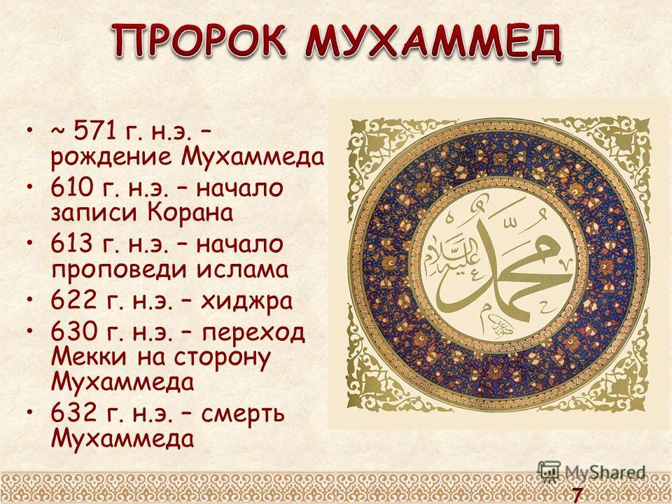 ~ 571 г. н.э. – рождение Мухаммеда 610 г. н.э. – начало записи Корана 613 г. н.э. – начало проповеди ислама 622 г. н.э. – хиджра 630 г. н.э. – переход Мекки на сторону Мухаммеда 632 г. н.э. – смерть Мухаммеда 7