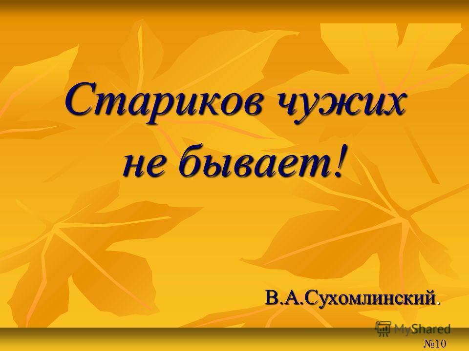 Стариков чужих не бывает! В.А.Сухомлинский. 10