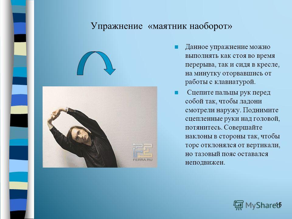 Упражнение «маятник наоборот» Данное упражнение можно выполнять как стоя во время перерыва, так и сидя в кресле, на минутку оторвавшись от работы с клавиатурой. Сцепите пальцы рук перед собой так, чтобы ладони смотрели наружу. Поднимите сцепленные ру