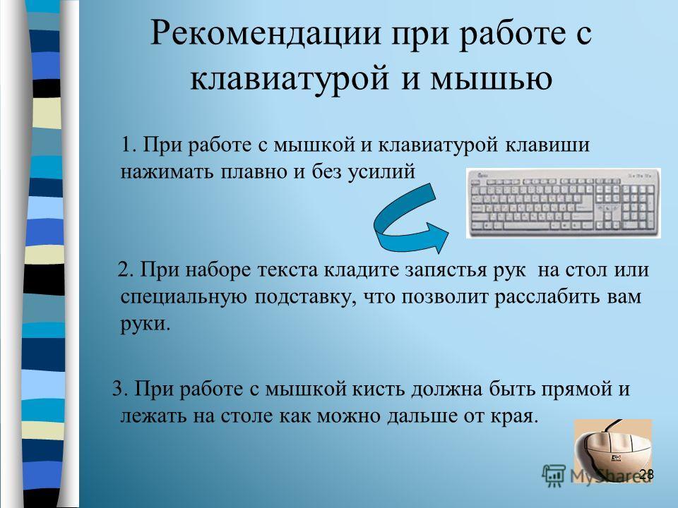 Рекомендации при работе с клавиатурой и мышью 1. При работе с мышкой и клавиатурой клавиши нажимать плавно и без усилий 2. При наборе текста кладите запястья рук на стол или специальную подставку, что позволит расслабить вам руки. 3. При работе с мыш
