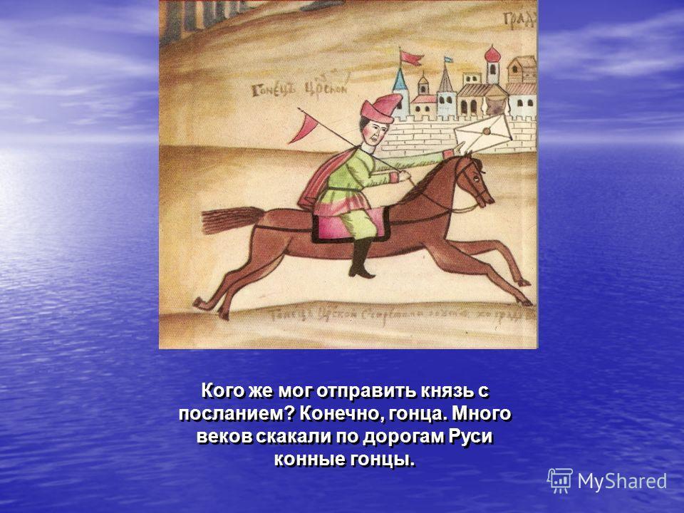 Кого же мог отправить князь с посланием? Конечно, гонца. Много веков скакали по дорогам Руси конные гонцы.