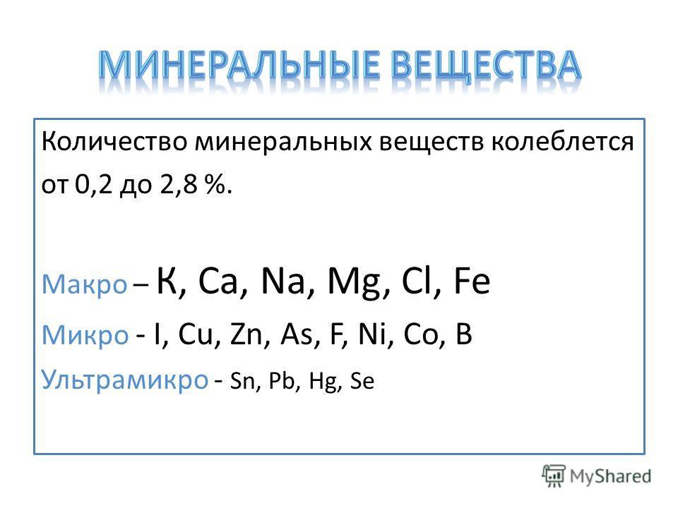 Количество минеральных веществ колеблется от 0,2 до 2,8 %. Макро – К, Сa, Na, Mg, Cl, Fe Микро - I, Cu, Zn, As, F, Ni, Co, B Ультрамикро - Sn, Pb, Hg, Se