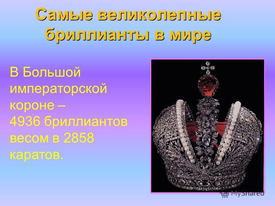 Самые великолепные бриллианты в мире В Большой императорской короне – 4936 бриллиантов весом в 2858 каратов.
