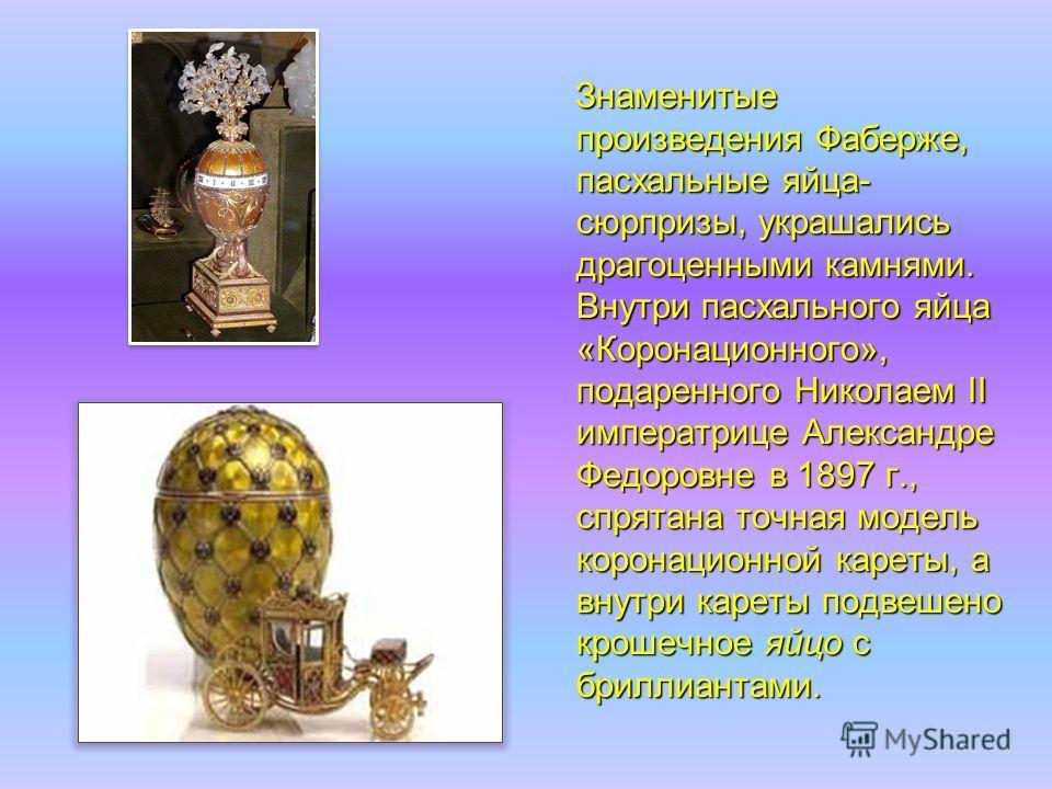 Знаменитые произведения Фаберже, пасхальные яйца- сюрпризы, украшались драгоценными камнями. Внутри пасхального яйца «Коронационного», подаренного Николаем II императрице Александре Федоровне в 1897 г., спрятана точная модель коронационной кареты, а