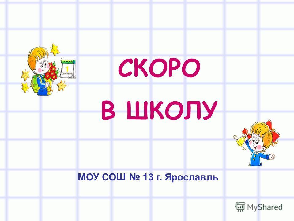 СКОРО В ШКОЛУ МОУ СОШ 13 г. Ярославль