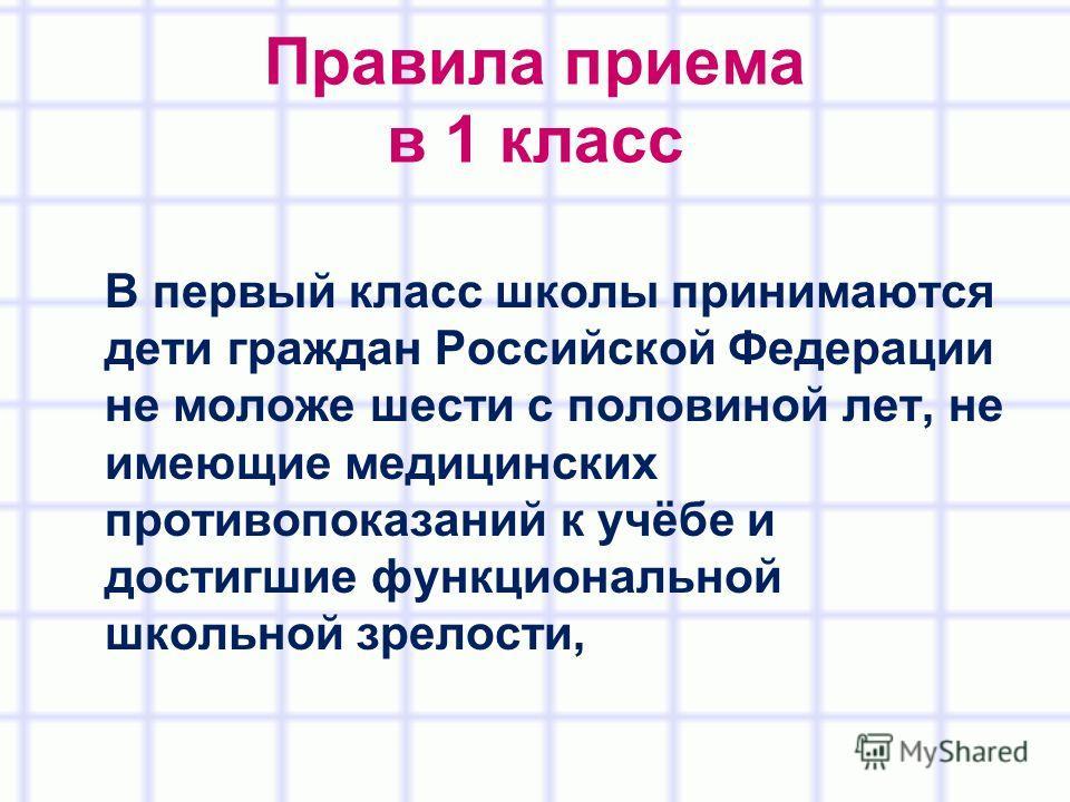 Правила приема в 1 класс В первый класс школы принимаются дети граждан Российской Федерации не моложе шести с половиной лет, не имеющие медицинских противопоказаний к учёбе и достигшие функциональной школьной зрелости,