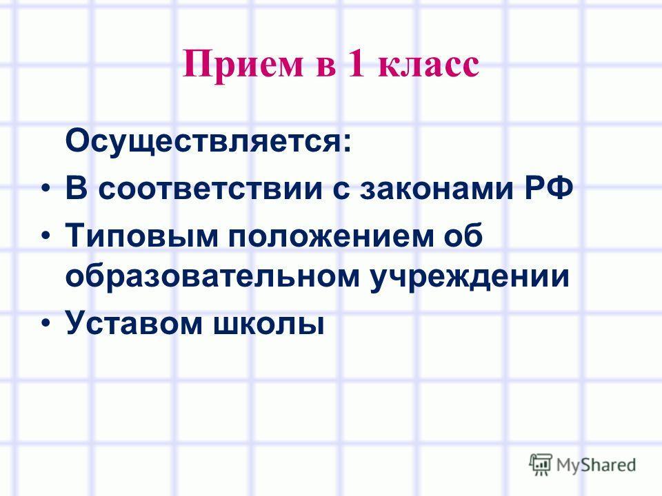 Прием в 1 класс Осуществляется: В соответствии с законами РФ Типовым положением об образовательном учреждении Уставом школы