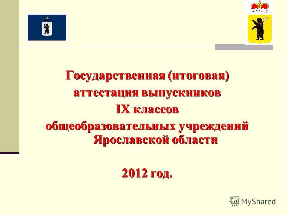 Государственная (итоговая) аттестация выпускников IX классов общеобразовательных учреждений Ярославской области 2012 год.